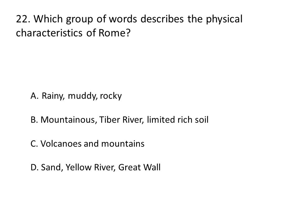 22. Which group of words describes the physical characteristics of Rome? A.Rainy, muddy, rocky B. Mountainous, Tiber River, limited rich soil C. Volca