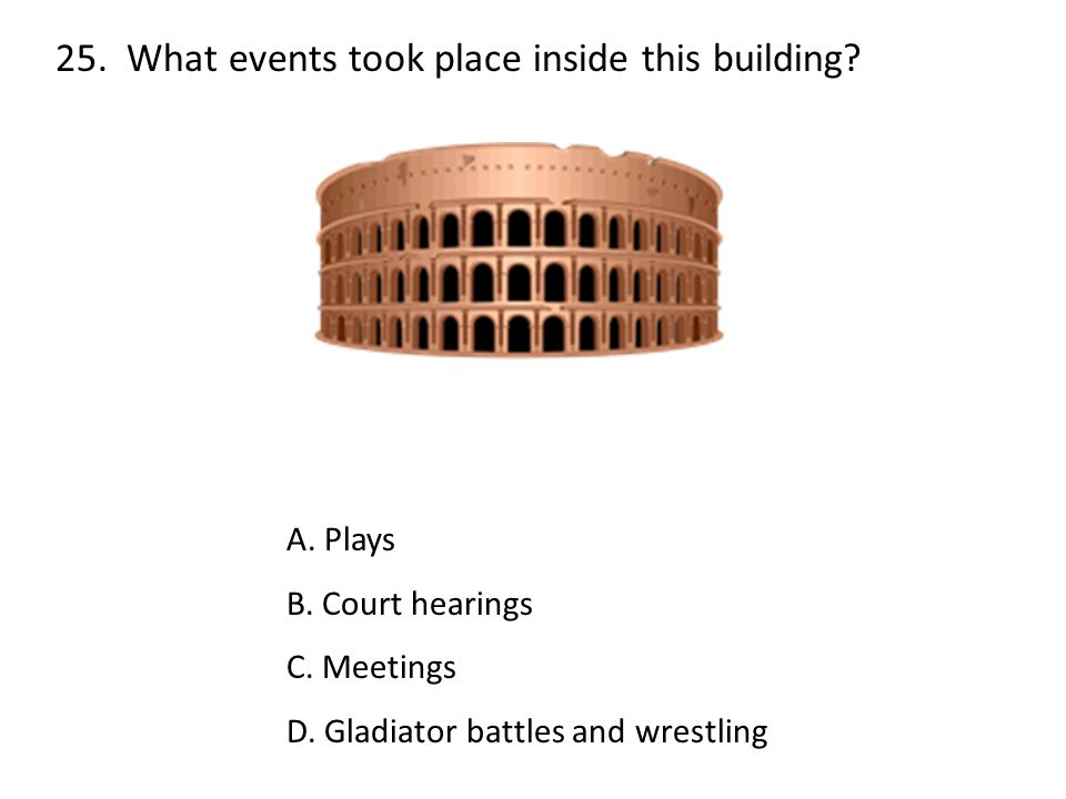 25. What events took place inside this building? A. Plays B. Court hearings C. Meetings D. Gladiator battles and wrestling