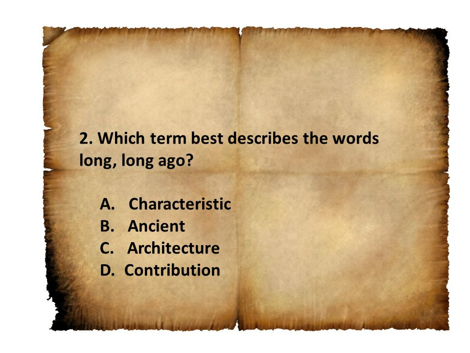 2. Which term best describes the words long, long ago? A. Characteristic B. Ancient C. Architecture D. Contribution