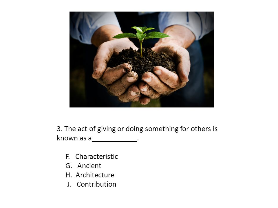 3. The act of giving or doing something for others is known as a____________. F. Characteristic G. Ancient H. Architecture J. Contribution