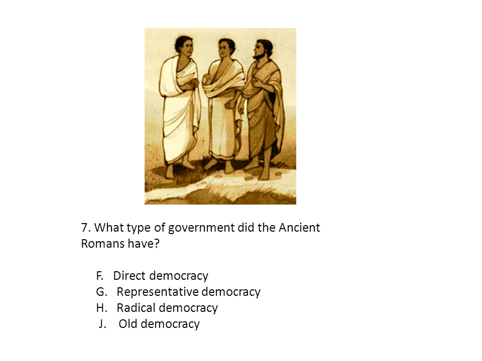 7. What type of government did the Ancient Romans have? F. Direct democracy G. Representative democracy H. Radical democracy J. Old democracy