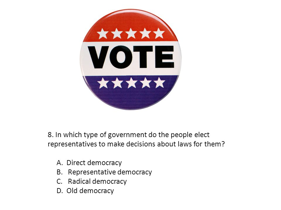 8. In which type of government do the people elect representatives to make decisions about laws for them? A. Direct democracy B. Representative democr