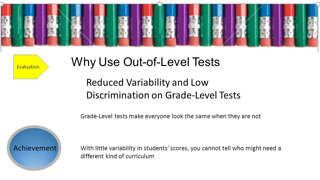 Why Use Out-of-Level Tests Evaluation Reduced Variability and Low Discrimination on Grade-Level Tests Why Use Out-of-Level Tests Achievement Grade-Level tests make everyone look the same when they are not With little variability in students scores, you cannot tell who might need a different kind of curriculum