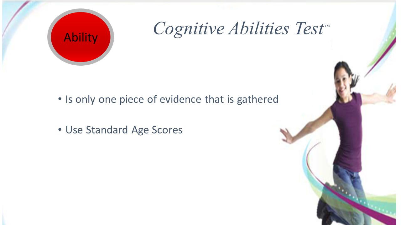 Cognitive Abilities Test Is only one piece of evidence that is gathered Use Standard Age Scores
