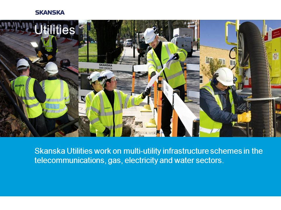 Utilities Skanska Utilities work on multi-utility infrastructure schemes in the telecommunications, gas, electricity and water sectors.