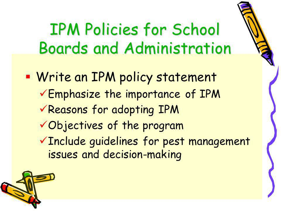 Steps to Implement IPM in Schools Establish an IPM Policy Designate Pest Management roles- training Annually inspect – establish a regular pest monitoring program Use sanitation and exclusion tactics Evaluate program effectiveness and keep records