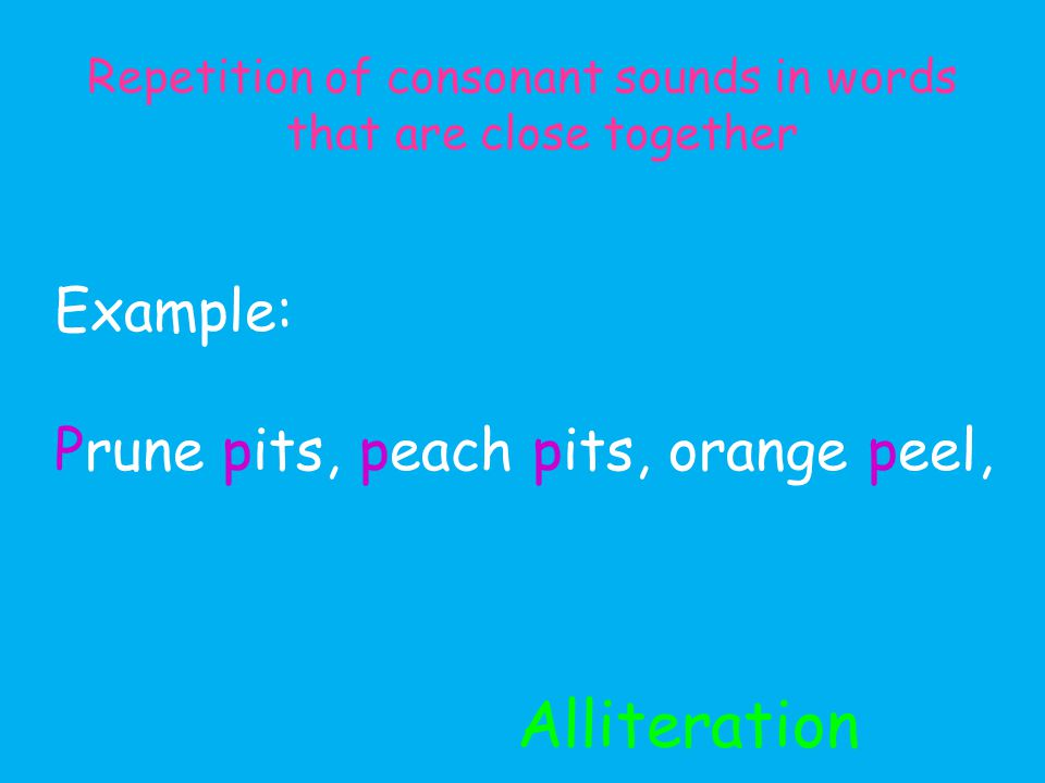 Alliteration Repetition of consonant sounds in words that are close together Example: Prune pits, peach pits, orange peel,