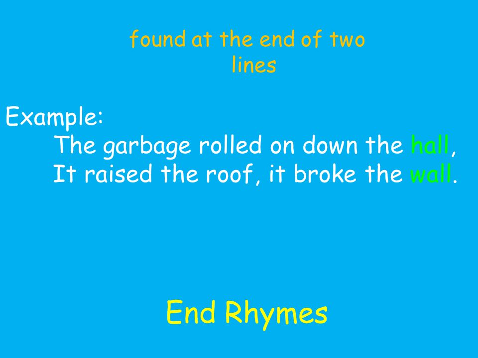 End Rhymes found at the end of two lines Example: The garbage rolled on down the hall, It raised the roof, it broke the wall.