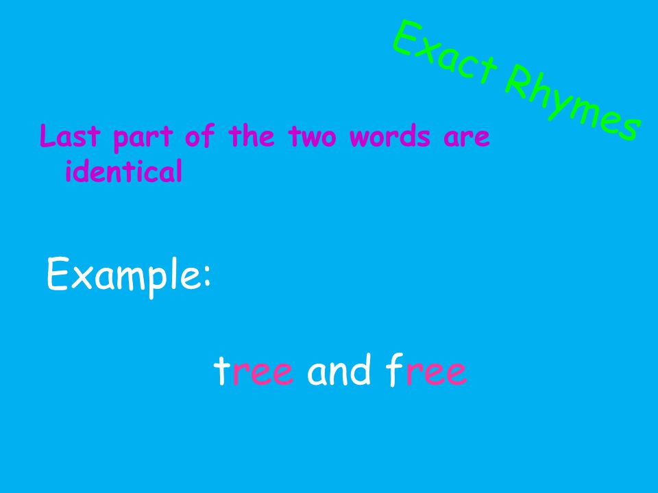 Exact Rhymes Last part of the two words are identical Example: tree and free