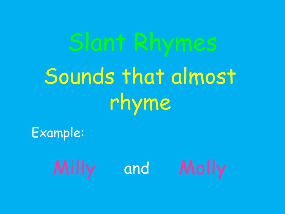 Slant Rhymes Sounds that almost rhyme Example: Milly and Molly