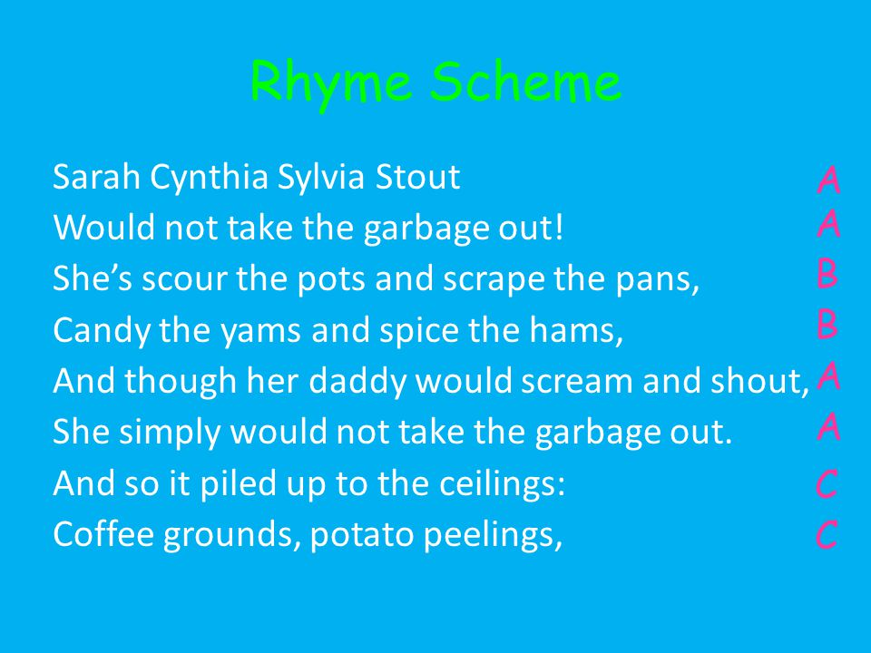 Rhyme Scheme Sarah Cynthia Sylvia Stout Would not take the garbage out.