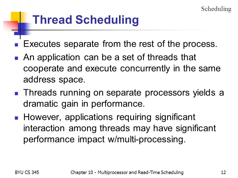 BYU CS 345Chapter 10 - Multiprocessor and Read-Time Scheduling12 Thread Scheduling Executes separate from the rest of the process.