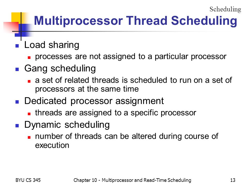 BYU CS 345Chapter 10 - Multiprocessor and Read-Time Scheduling13 Multiprocessor Thread Scheduling Load sharing processes are not assigned to a particular processor Gang scheduling a set of related threads is scheduled to run on a set of processors at the same time Dedicated processor assignment threads are assigned to a specific processor Dynamic scheduling number of threads can be altered during course of execution Scheduling