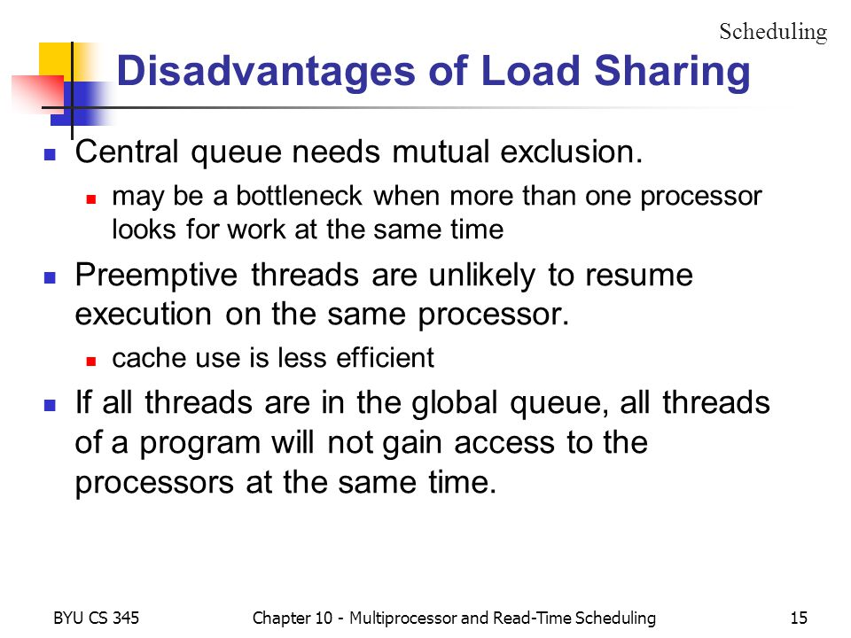 BYU CS 345Chapter 10 - Multiprocessor and Read-Time Scheduling15 Disadvantages of Load Sharing Central queue needs mutual exclusion. may be a bottlene
