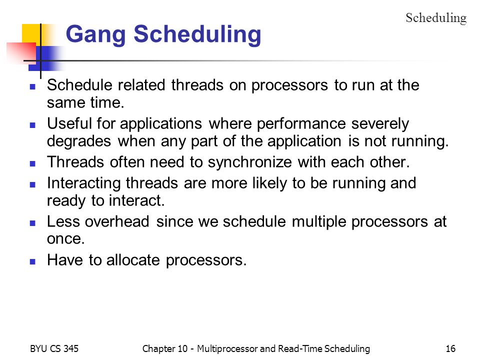 BYU CS 345Chapter 10 - Multiprocessor and Read-Time Scheduling16 Gang Scheduling Schedule related threads on processors to run at the same time. Usefu