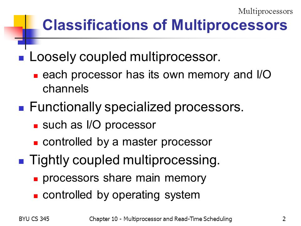 BYU CS 345Chapter 10 - Multiprocessor and Read-Time Scheduling2 Classifications of Multiprocessors Loosely coupled multiprocessor. each processor has