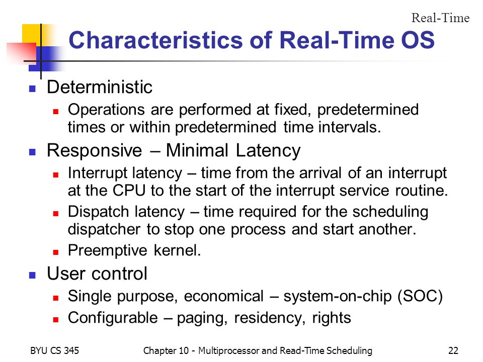 BYU CS 345Chapter 10 - Multiprocessor and Read-Time Scheduling22 Characteristics of Real-Time OS Deterministic Operations are performed at fixed, predetermined times or within predetermined time intervals.