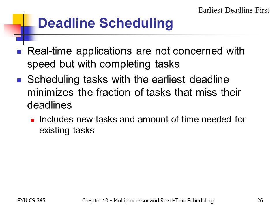 BYU CS 345Chapter 10 - Multiprocessor and Read-Time Scheduling26 Deadline Scheduling Real-time applications are not concerned with speed but with completing tasks Scheduling tasks with the earliest deadline minimizes the fraction of tasks that miss their deadlines Includes new tasks and amount of time needed for existing tasks Earliest-Deadline-First