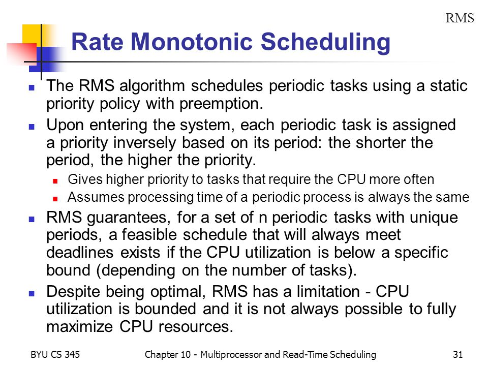 BYU CS 345Chapter 10 - Multiprocessor and Read-Time Scheduling31 Rate Monotonic Scheduling The RMS algorithm schedules periodic tasks using a static priority policy with preemption.
