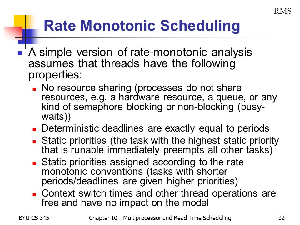 BYU CS 345Chapter 10 - Multiprocessor and Read-Time Scheduling32 Rate Monotonic Scheduling A simple version of rate-monotonic analysis assumes that threads have the following properties: No resource sharing (processes do not share resources, e.g.