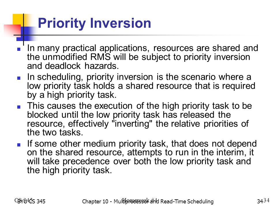 BYU CS 345Chapter 10 - Multiprocessor and Read-Time Scheduling34 Priority Inversion In many practical applications, resources are shared and the unmod