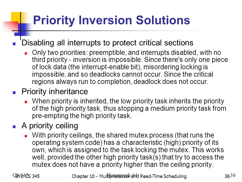 BYU CS 345Chapter 10 - Multiprocessor and Read-Time Scheduling36 Priority Inversion Solutions Disabling all interrupts to protect critical sections Only two priorities: preemptible, and interrupts disabled, with no third priority - inversion is impossible.