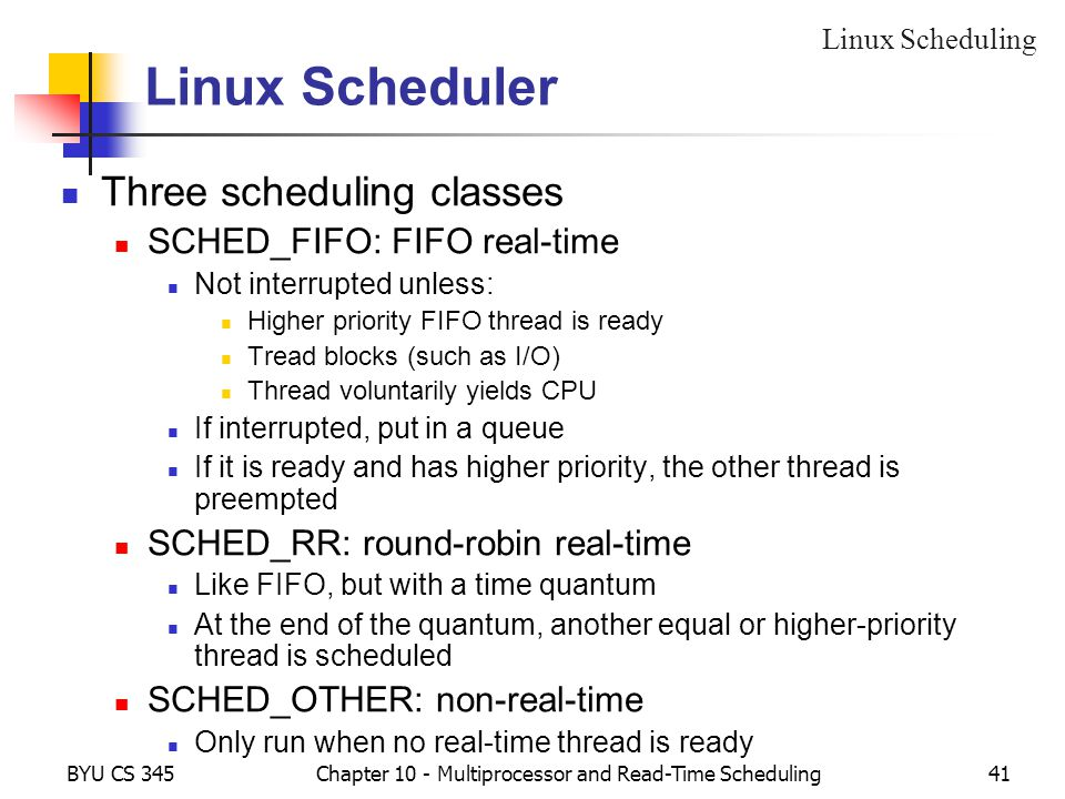BYU CS 345Chapter 10 - Multiprocessor and Read-Time Scheduling41 Linux Scheduler Three scheduling classes SCHED_FIFO: FIFO real-time Not interrupted u