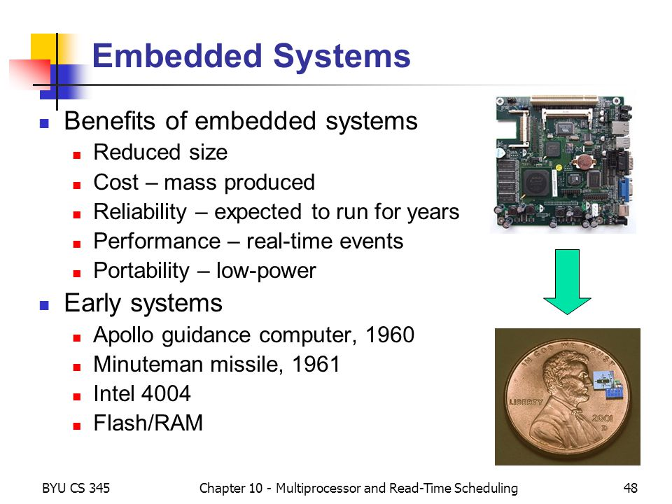 BYU CS 345Chapter 10 - Multiprocessor and Read-Time Scheduling48 Embedded Systems Benefits of embedded systems Reduced size Cost – mass produced Relia