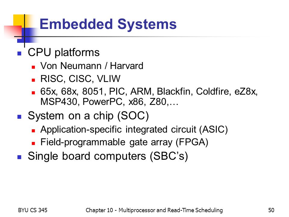 BYU CS 345Chapter 10 - Multiprocessor and Read-Time Scheduling50 Embedded Systems CPU platforms Von Neumann / Harvard RISC, CISC, VLIW 65x, 68x, 8051,