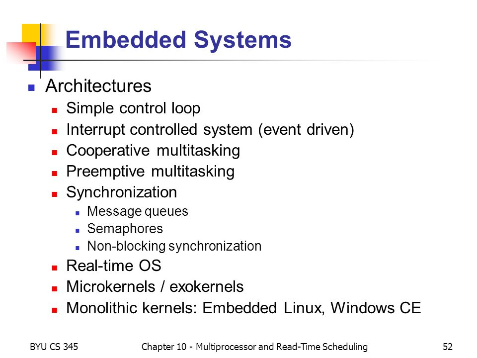 BYU CS 345Chapter 10 - Multiprocessor and Read-Time Scheduling52 Embedded Systems Architectures Simple control loop Interrupt controlled system (event driven) Cooperative multitasking Preemptive multitasking Synchronization Message queues Semaphores Non-blocking synchronization Real-time OS Microkernels / exokernels Monolithic kernels: Embedded Linux, Windows CE