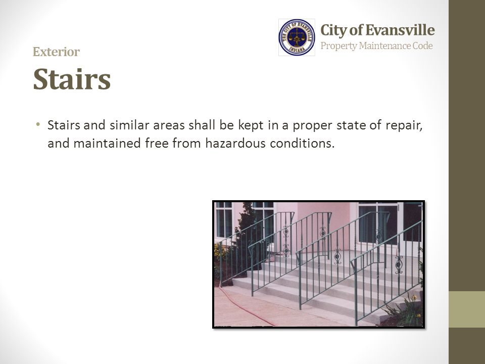 Exterior Stairs Stairs and similar areas shall be kept in a proper state of repair, and maintained free from hazardous conditions. City of Evansville