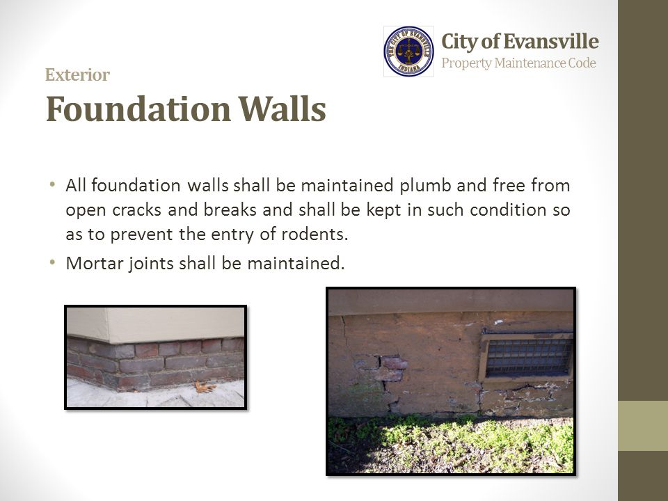 Exterior Foundation Walls All foundation walls shall be maintained plumb and free from open cracks and breaks and shall be kept in such condition so a