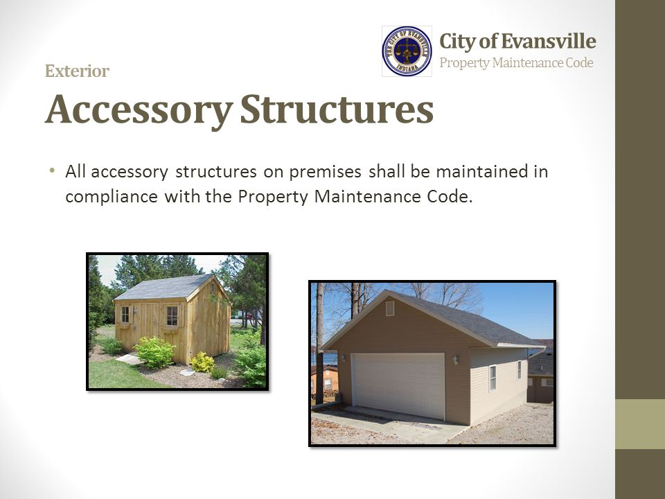 Exterior Accessory Structures All accessory structures on premises shall be maintained in compliance with the Property Maintenance Code. City of Evans