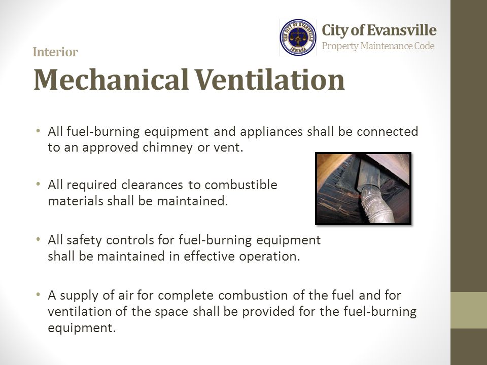 Interior Mechanical Ventilation All fuel-burning equipment and appliances shall be connected to an approved chimney or vent. All required clearances t