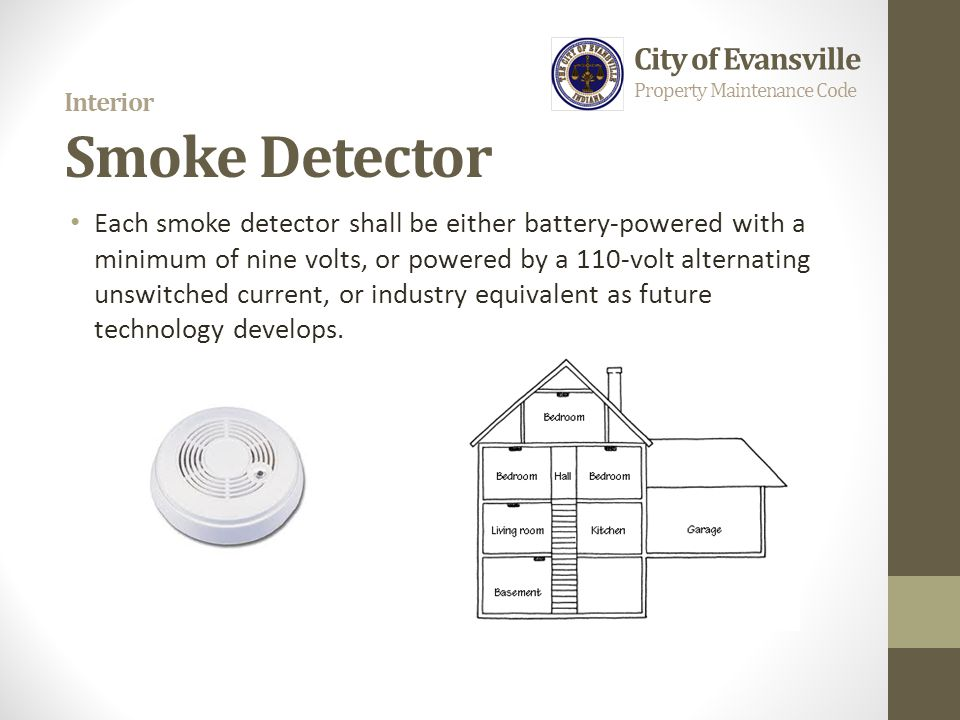 Interior Smoke Detector Each smoke detector shall be either battery-powered with a minimum of nine volts, or powered by a 110-volt alternating unswitc