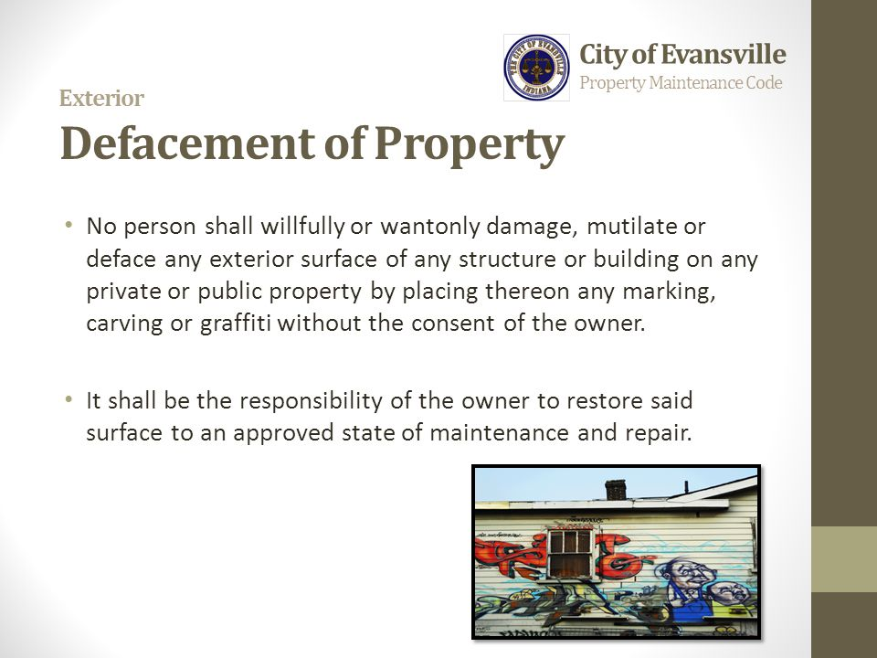 Exterior Defacement of Property No person shall willfully or wantonly damage, mutilate or deface any exterior surface of any structure or building on