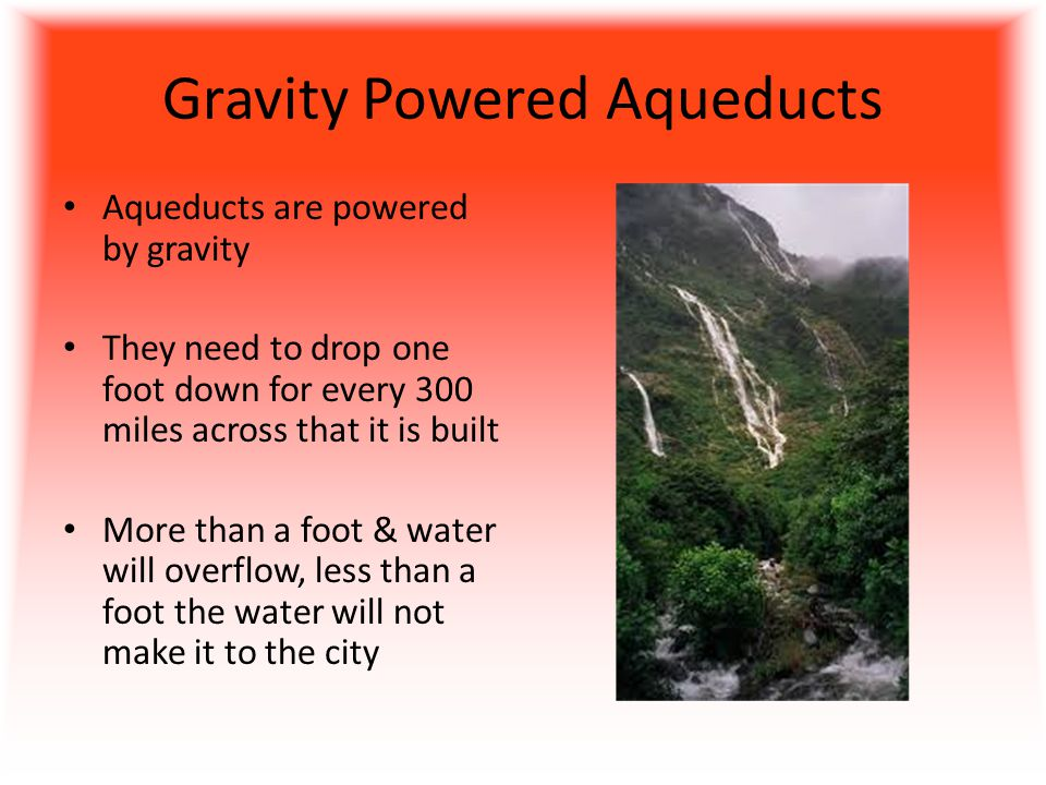 Gravity Powered Aqueducts Aqueducts are powered by gravity They need to drop one foot down for every 300 miles across that it is built More than a foot & water will overflow, less than a foot the water will not make it to the city