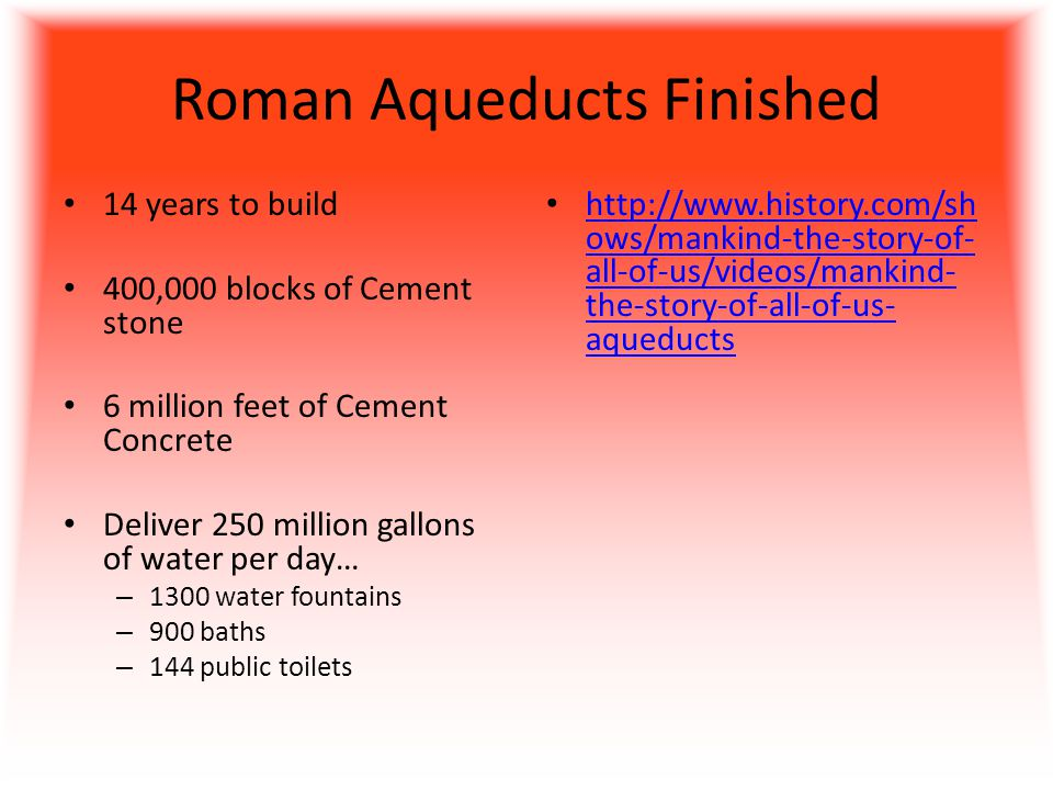 Roman Aqueducts Finished 14 years to build 400,000 blocks of Cement stone 6 million feet of Cement Concrete Deliver 250 million gallons of water per day… – 1300 water fountains – 900 baths – 144 public toilets http://www.history.com/sh ows/mankind-the-story-of- all-of-us/videos/mankind- the-story-of-all-of-us- aqueducts http://www.history.com/sh ows/mankind-the-story-of- all-of-us/videos/mankind- the-story-of-all-of-us- aqueducts