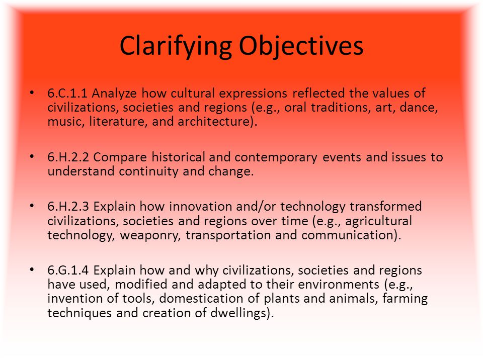 Clarifying Objectives 6.C.1.1 Analyze how cultural expressions reflected the values of civilizations, societies and regions (e.g., oral traditions, art, dance, music, literature, and architecture).