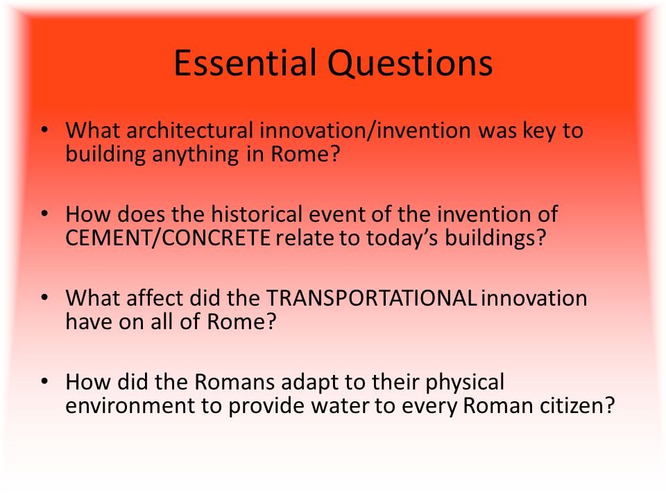 Essential Questions What architectural innovation/invention was key to building anything in Rome.