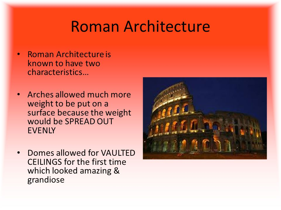 Roman Architecture Roman Architecture is known to have two characteristics… Arches allowed much more weight to be put on a surface because the weight would be SPREAD OUT EVENLY Domes allowed for VAULTED CEILINGS for the first time which looked amazing & grandiose