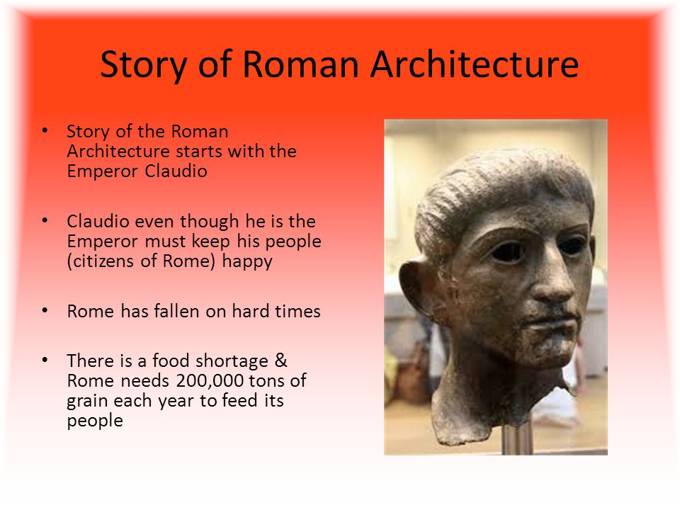 Story of Roman Architecture Story of the Roman Architecture starts with the Emperor Claudio Claudio even though he is the Emperor must keep his people (citizens of Rome) happy Rome has fallen on hard times There is a food shortage & Rome needs 200,000 tons of grain each year to feed its people