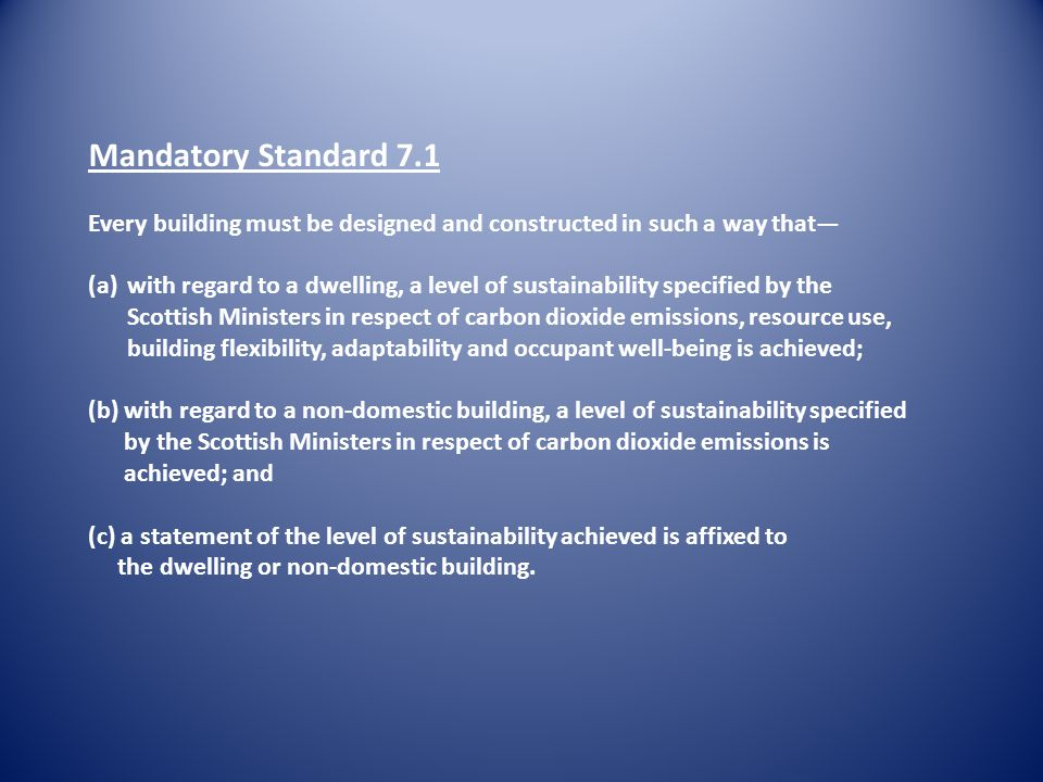 Mandatory Standard 7.1 Every building must be designed and constructed in such a way that (a)with regard to a dwelling, a level of sustainability specified by the Scottish Ministers in respect of carbon dioxide emissions, resource use, building flexibility, adaptability and occupant well-being is achieved; (b) with regard to a non-domestic building, a level of sustainability specified by the Scottish Ministers in respect of carbon dioxide emissions is achieved; and (c) a statement of the level of sustainability achieved is affixed to the dwelling or non-domestic building.