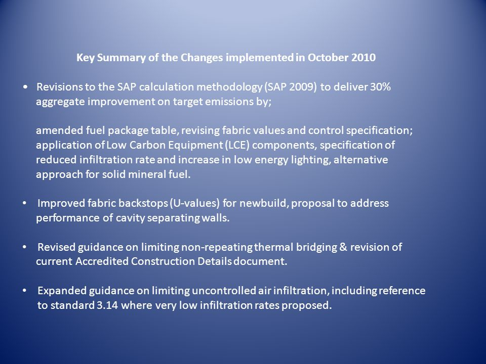 Key Summary of the Changes implemented in October 2010 Revisions to the SAP calculation methodology (SAP 2009) to deliver 30% aggregate improvement on target emissions by; amended fuel package table, revising fabric values and control specification; application of Low Carbon Equipment (LCE) components, specification of reduced infiltration rate and increase in low energy lighting, alternative approach for solid mineral fuel.