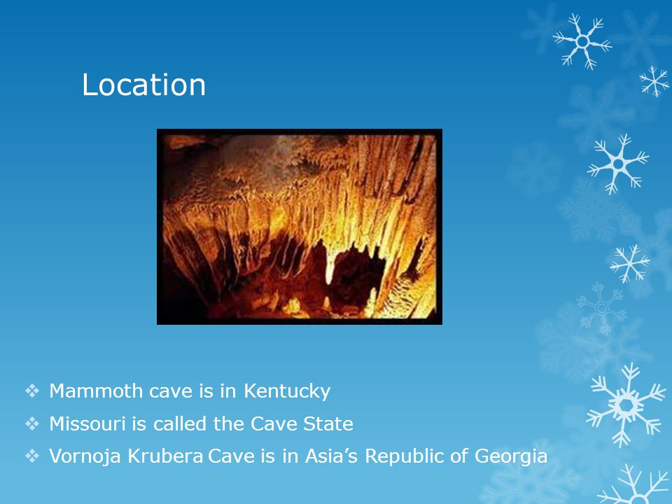 Location Mammoth cave is in Kentucky Missouri is called the Cave State Vornoja Krubera Cave is in Asias Republic of Georgia