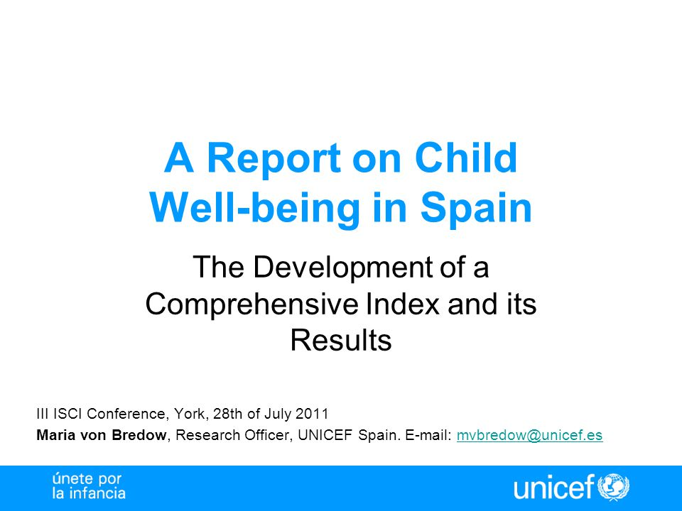 A Report on Child Well-being in Spain The Development of a Comprehensive Index and its Results III ISCI Conference, York, 28th of July 2011 Maria von Bredow, Research Officer, UNICEF Spain.