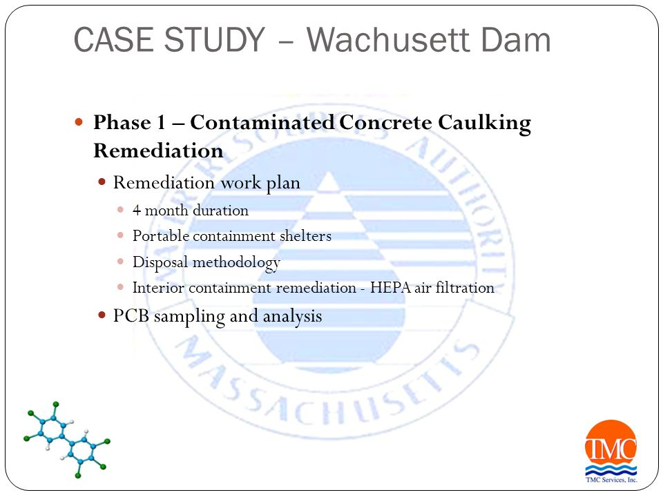 CASE STUDY – Wachusett Dam Phase 1 – Contaminated Concrete Caulking Remediation Remediation work plan 4 month duration Portable containment shelters Disposal methodology Interior containment remediation - HEPA air filtration PCB sampling and analysis