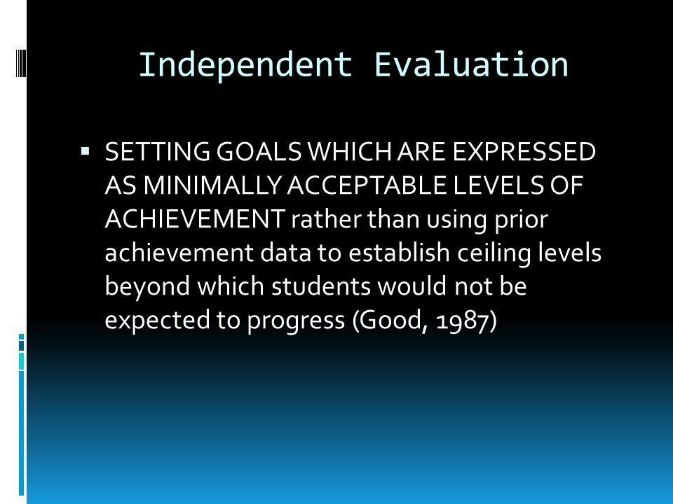 Independent Evaluation SETTING GOALS WHICH ARE EXPRESSED AS MINIMALLY ACCEPTABLE LEVELS OF ACHIEVEMENT rather than using prior achievement data to establish ceiling levels beyond which students would not be expected to progress (Good, 1987)