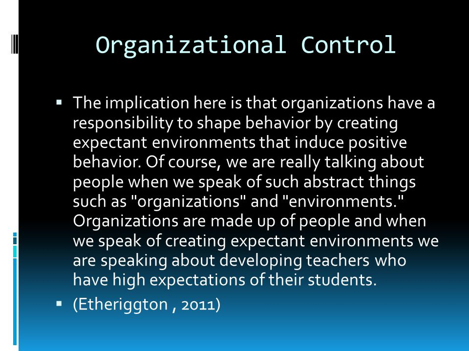 Organizational Control The implication here is that organizations have a responsibility to shape behavior by creating expectant environments that induce positive behavior.