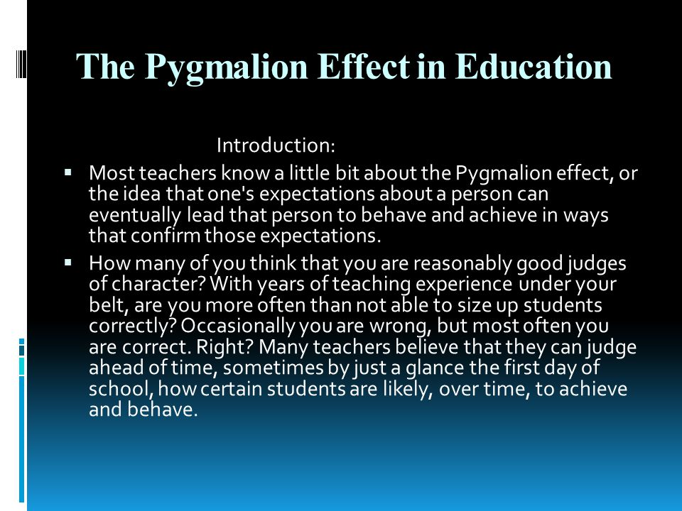 The Pygmalion Effect in Education Introduction: Most teachers know a little bit about the Pygmalion effect, or the idea that one s expectations about a person can eventually lead that person to behave and achieve in ways that confirm those expectations.